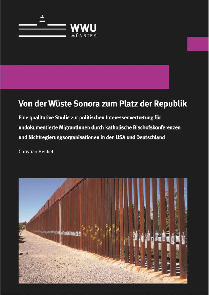 Von der Wüste Sonora zum Platz der Republik Eine qualitative Studie zur politischen Interessenvertretung für undokumentierte MigrantInnen durch katholische Bischofskonferenzen und Nichtregierungsorganisationen in den USA und Deutschland